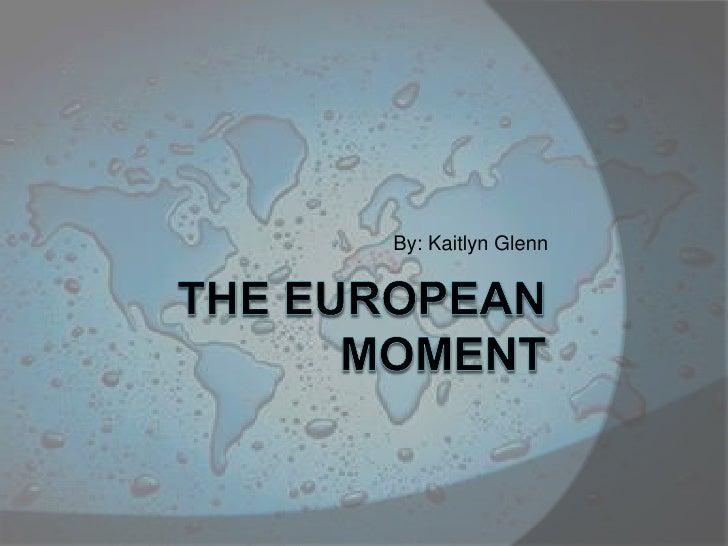 The European Moment<br />By: Kaitlyn Glenn<br />