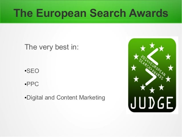 The European Search Awards The very best in: ●SEO ●PPC ●Digital and Content Marketing