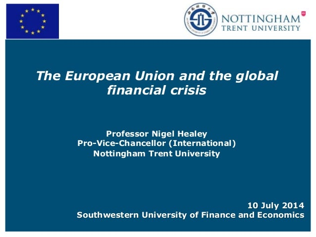 The European Union and the global financial crisis Professor Nigel Healey Pro-Vice-Chancellor (International) Nottingham T...