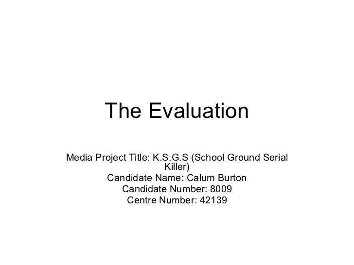 The Evaluation Media Project Title: K.S.G.S (School Ground Serial Killer) Candidate Name: Calum Burton Candidate Number: 8...