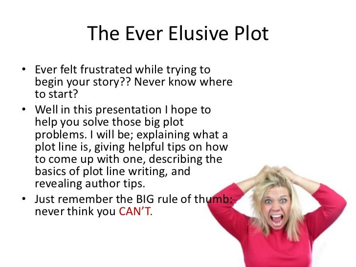 The Ever Elusive Plot• Ever felt frustrated while trying to  begin your story?? Never know where  to start?• Well in this ...