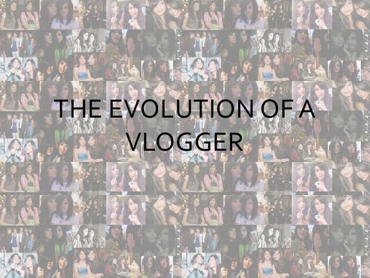THE EVOLUTION OF A VLOGGER<br />The evolution of a Vlogger<br />