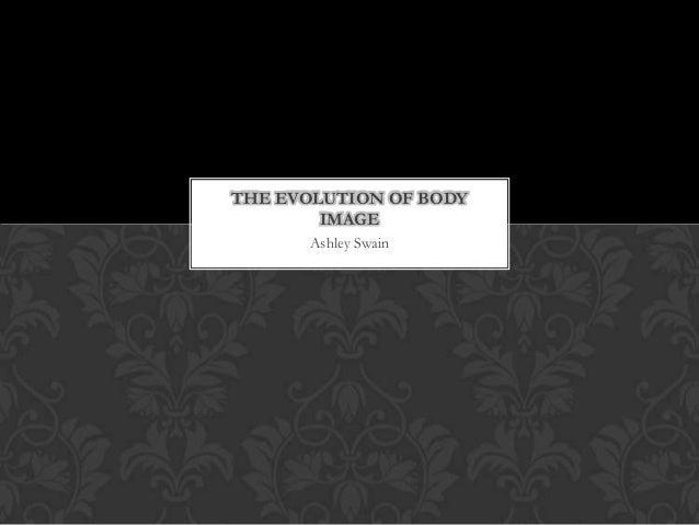 THE EVOLUTION OF BODY        IMAGE      Ashley Swain
