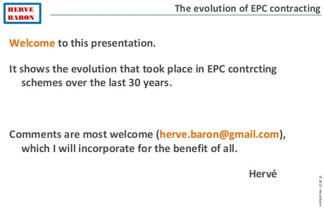 HERVE BARON ©2013–HervéBaron The evolution of EPC contracting Welcome to this presentation. It shows the evolution that to...