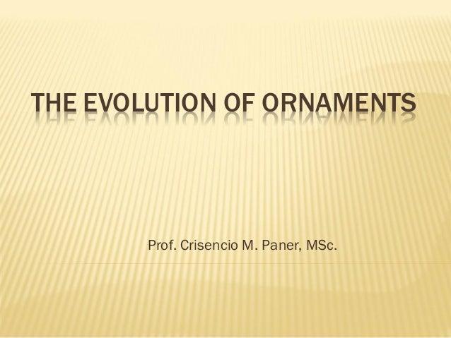 THE EVOLUTION OF ORNAMENTS Prof. Crisencio M. Paner, MSc.
