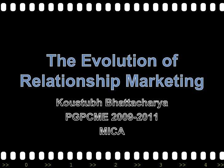 The Evolution of Relationship Marketing <br />Koustubh Bhattacharya <br />PGPCME 2009-2011<br />MICA<br />