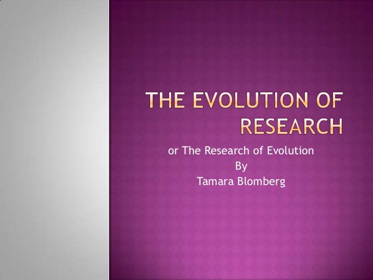 or The Research of Evolution            By     Tamara Blomberg