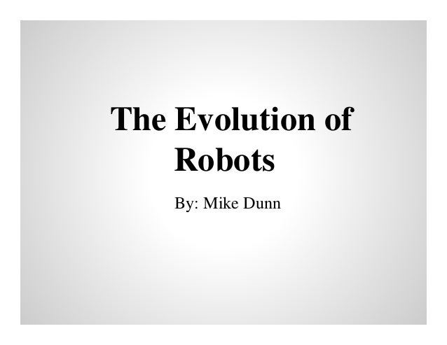 The Evolution of Robots By: Mike Dunn