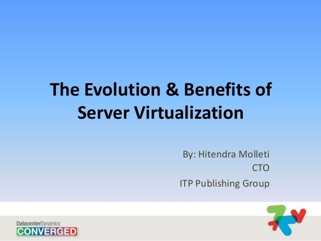 The Evolution & Benefits of   Server Virtualization                By: Hitendra Molleti                                CTO...
