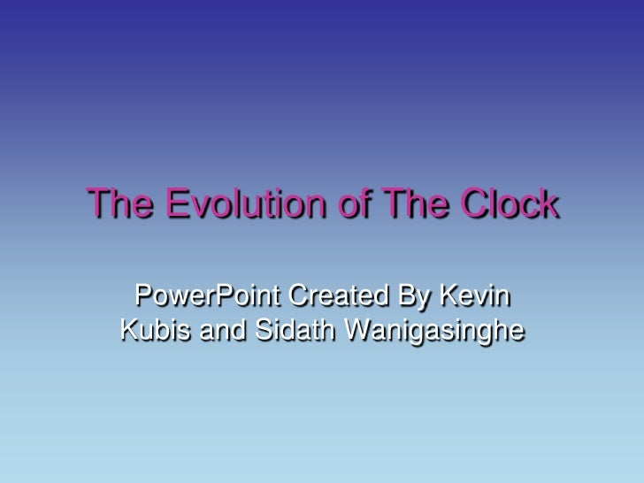 The Evolution of The Clock<br />PowerPoint Created By Kevin Kubis and SidathWanigasinghe<br />
