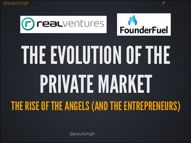 @paulsingh  #  THE EVOLUTION OF THE PRIVATE MARKET THE RISE OF THE ANGELS (AND THE ENTREPRENEURS) @paulsingh