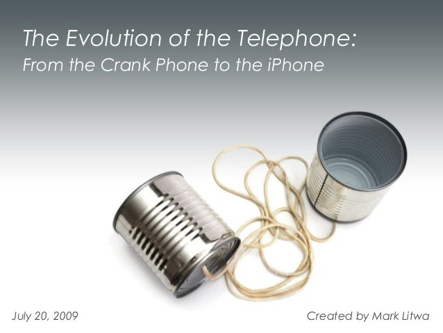 The Evolution of the Telephone:  From the Crank Phone to the iPhoneJuly 20, 2009                    Created by Mark Litwa