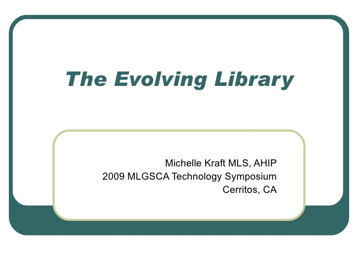 The Evolving Library Michelle Kraft MLS, AHIP 2009 MLGSCA Technology Symposium Cerritos, CA