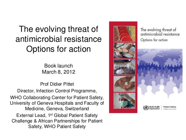 The evolving threat of antimicrobial resistance Options for action Book launch March 8, 2012 Prof Didier Pittet Director, ...