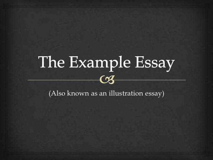 The Example Essay<br />(Also known as an illustration essay)<br />