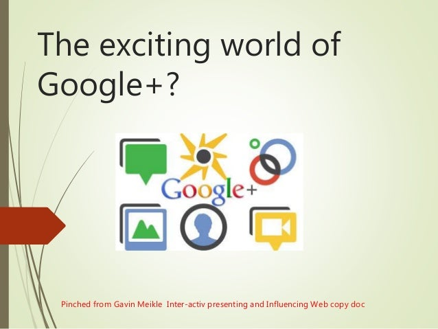 The exciting world of Google+? Pinched from Gavin Meikle Inter-activ presenting and Influencing Web copy doc
