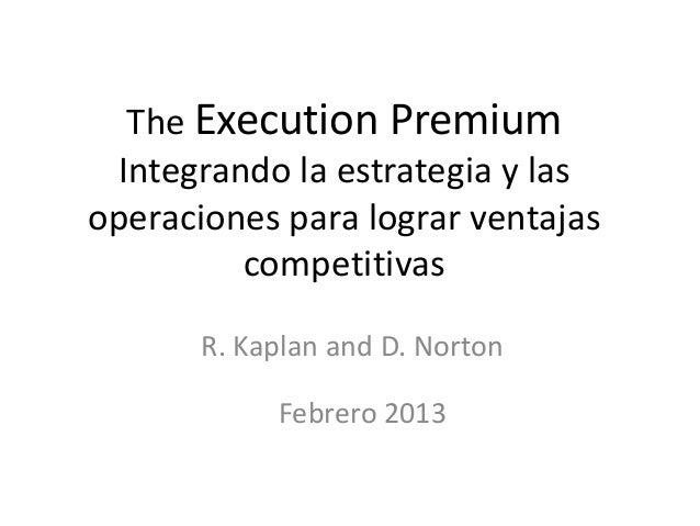 The Execution Premium Integrando la estrategia y las operaciones para lograr ventajas competitivas R. Kaplan and D. Norton...