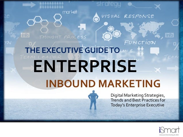 DigitalMarketingStrategies, Trends and Best Practicesfor Today's Enterprise Executive THE EXECUTIVE GUIDETO ENTERPRISE INB...