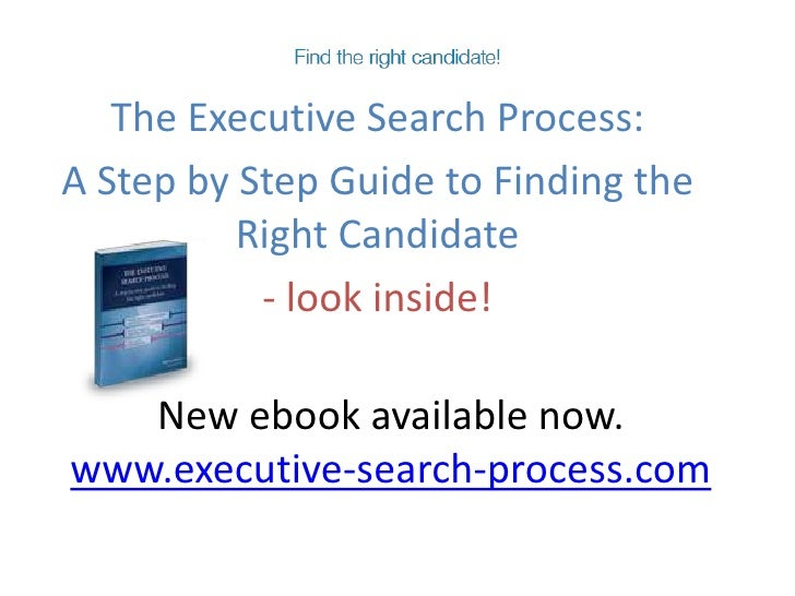The Executive Search Process: <br />A Step by Step Guide to Finding the Right Candidate<br />- look inside!<br />New ebook...