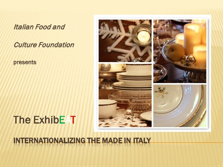 Italian Food and  Culture Foundation  presents     The ExhibEAT INTERNATIONALIZING THE MADE IN ITALY