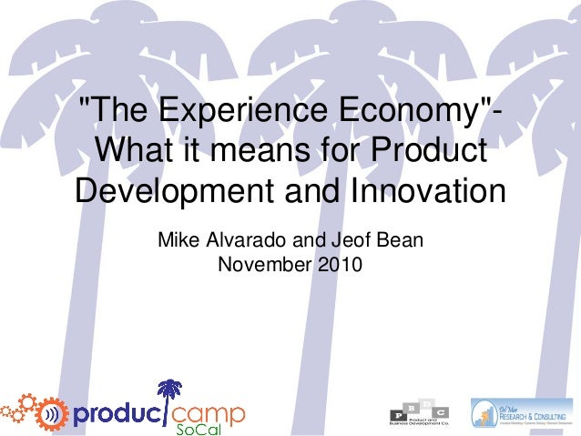 """The Experience Economy""- What it means for Product Development and Innovation Mike Alvarado and Jeof Bean November 2010"