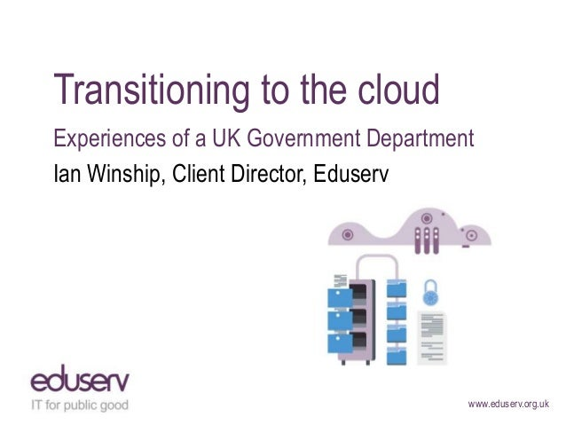 Transitioning to the cloud Experiences of a UK Government Department Ian Winship, Client Director, Eduserv  www.eduserv.or...