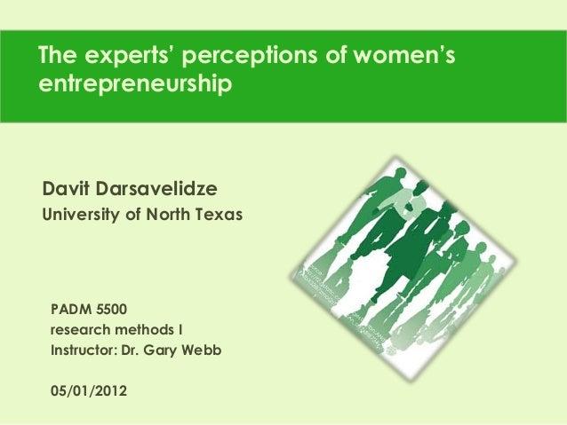 The experts' perceptions of women'sentrepreneurshipDavit DarsavelidzeUniversity of North TexasPADM 5500research methods II...