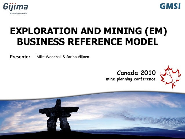 GMSI Presenter GMSI Canada 2010 mine planning conference Mike Woodhall & Sarina Viljoen EXPLORATION AND MINING (EM) BUSINE...