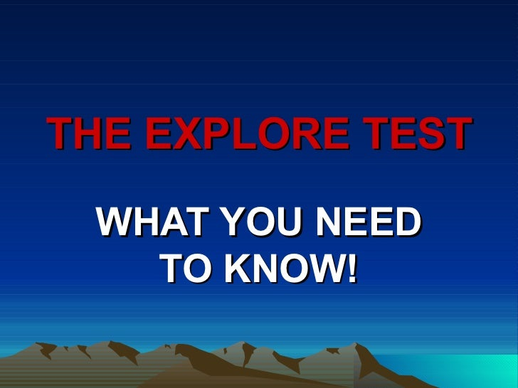 THE EXPLORE TEST WHAT YOU NEED   TO KNOW!