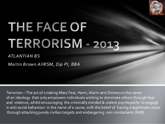 ATLANTIAN BS Martin Brown AIIRSM, Dip PI, BBATerrorism – The act of creating Mass Fear, Harm, Alarm and Distress in the na...