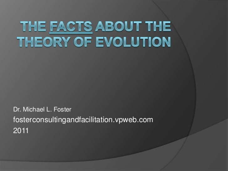 The Facts About the Theory of Evolution<br />Dr. Michael L. Foster<br />fosterconsultingandfacilitation.vpweb.com<br />201...