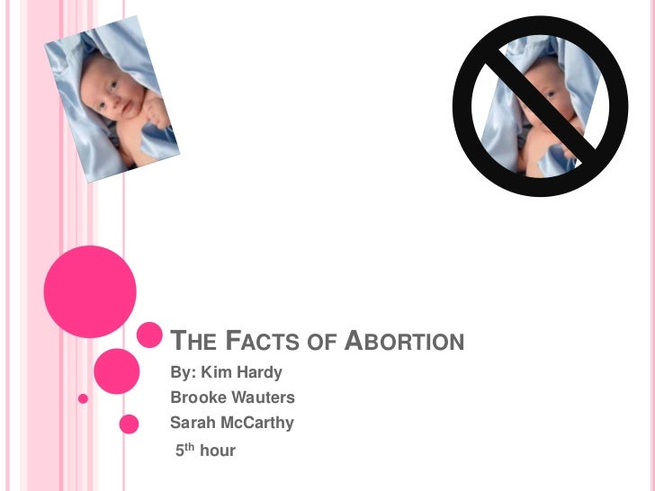 The Facts of Abortion<br />By: Kim Hardy<br />Brooke Wauters<br />Sarah McCarthy<br />5th hour<br />