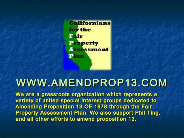 WWW.AMENDPROP13.COMWWW.AMENDPROP13.COM We are a grassroots organization which represents aWe are a grassroots organization...