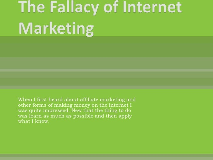 The Fallacy of Internet Marketing<br />When I first heard about affiliate marketing and other forms of making money on the...