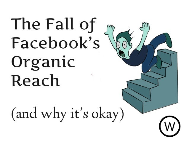 The Fall of Facebook's Organic Reach (and why it's okay) W