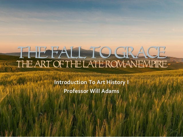 The Fall To Grace  The Art Of The Late Roman Empire Introduction To Art History I Professor Will Adams