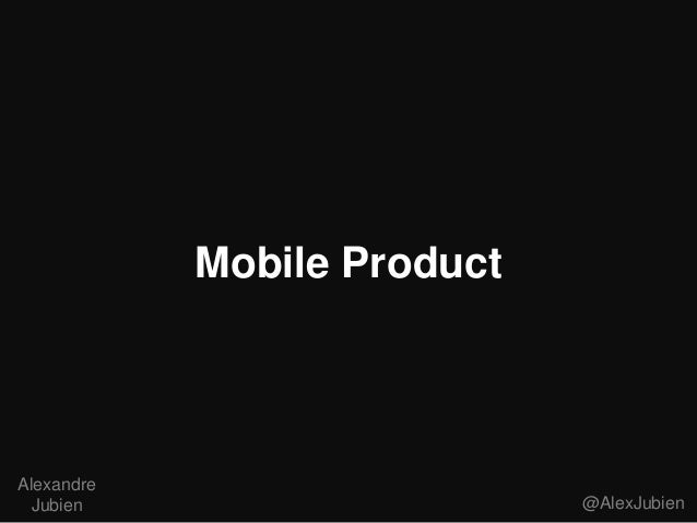 Mobile Product  Alexandre Jubien  @AlexJubien