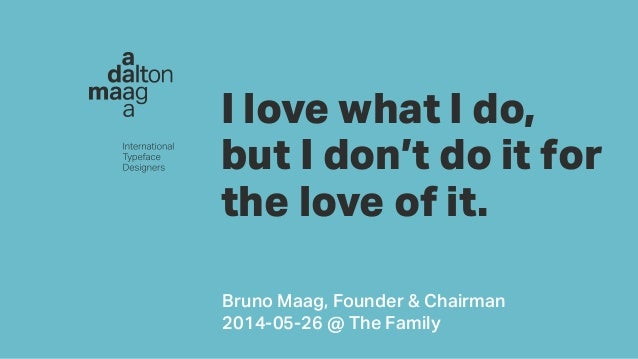 d i I love what I do, but I don't do it for the love of it. Bruno Maag, Founder & Chairman 2014-05-26 @ The Family