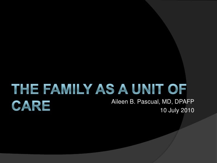 THE FAMILY AS A UNIT OF CARE<br />Aileen B. Pascual, MD, DPAFP<br />10 July 2010<br />