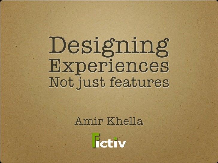 Designing Experiences Not just features     Amir Khella