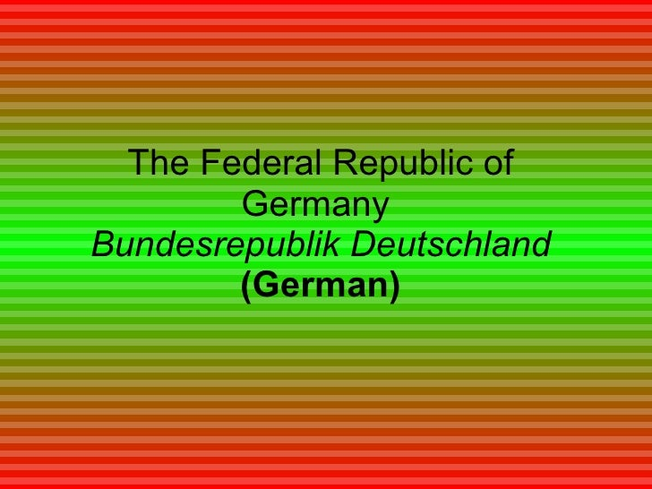 The Federal Republic of Germany  Bundesrepublik Deutschland   (German)