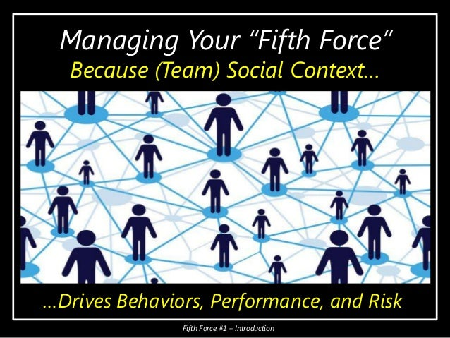 """Managing Your """"Fifth Force"""" Because (Team) Social Context… …Drives Behaviors, Performance, and Risk Fifth Force #1 – Intro..."""