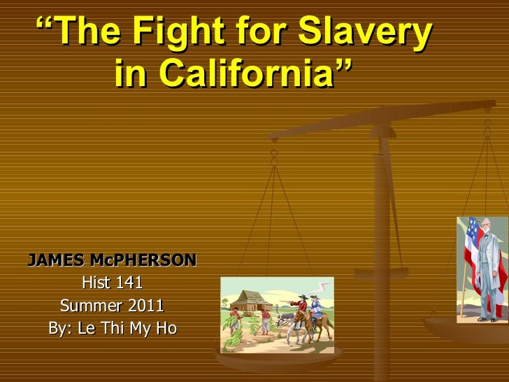 """ The Fight for Slavery in California"" JAMES McPHERSON Hist 141 Summer 2011 By: Le Thi My Ho"