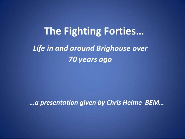 The Fighting Forties…Life in and around Brighouse over70 years ago…a presentation given by Chris Helme BEM…
