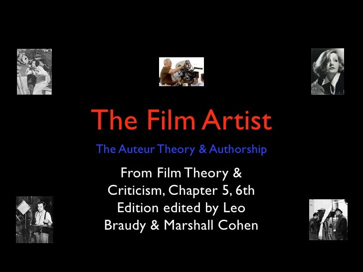 The Film Artist The Auteur Theory & Authorship    From Film Theory &  Criticism, Chapter 5, 6th    Edition edited by Leo  ...