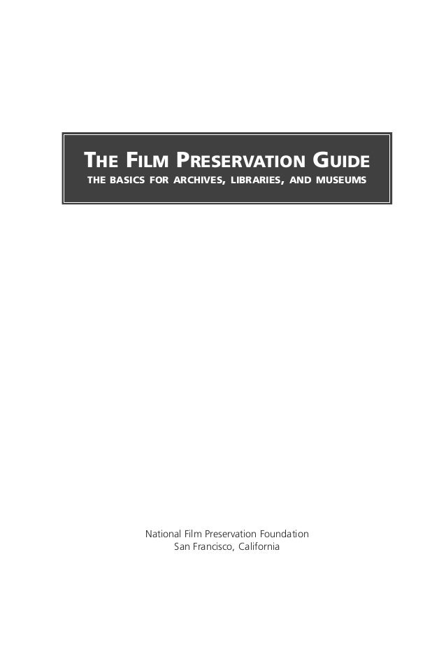National Film Preservation FoundationSan Francisco, CaliforniaTHE FILM PRESERVATION GUIDETHE BASICS FOR ARCHIVES, LIBRARIE...