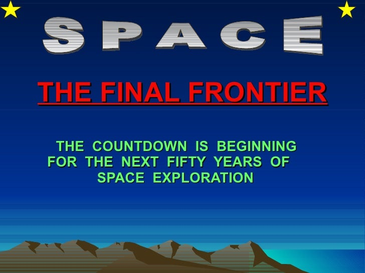 THE FINAL FRONTIER THE  COUNTDOWN  IS  BEGINNING FOR  THE  NEXT  FIFTY  YEARS  OF  SPACE  EXPLORATION   SPACE