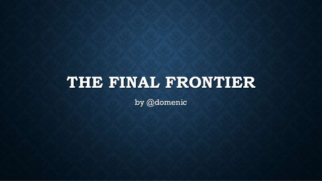 THE FINAL FRONTIER by @domenic