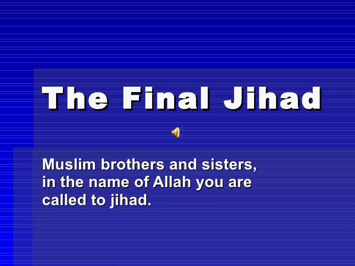 The Final Jihad   Muslim brothers and sisters, in the name of Allah you are called to jihad.