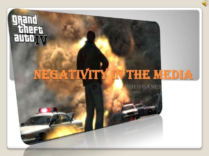 Negativity In The Media<br /><ul><li>Video Games</li></li></ul><li>Video Games<br />Violence<br />Obstruction of Justice<b...